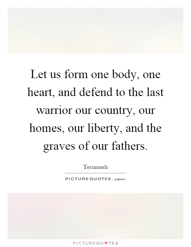 Let us form one body, one heart, and defend to the last warrior our country, our homes, our liberty, and the graves of our fathers Picture Quote #1