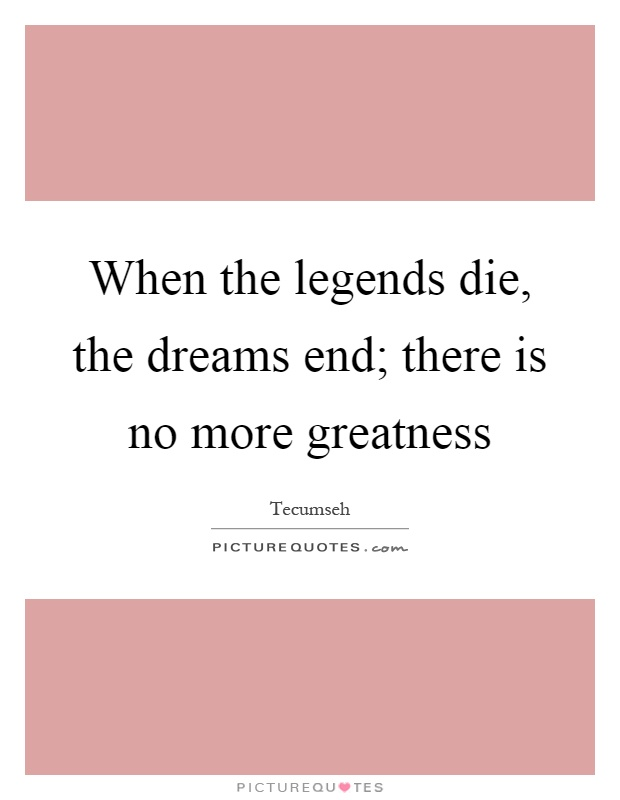 When the legends die, the dreams end; there is no more greatness Picture Quote #1