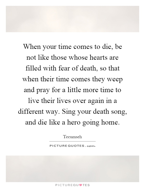 When your time comes to die, be not like those whose hearts are filled with fear of death, so that when their time comes they weep and pray for a little more time to live their lives over again in a different way. Sing your death song, and die like a hero going home Picture Quote #1