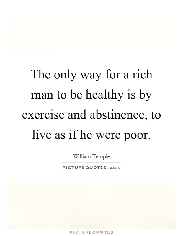 The only way for a rich man to be healthy is by exercise and abstinence, to live as if he were poor Picture Quote #1