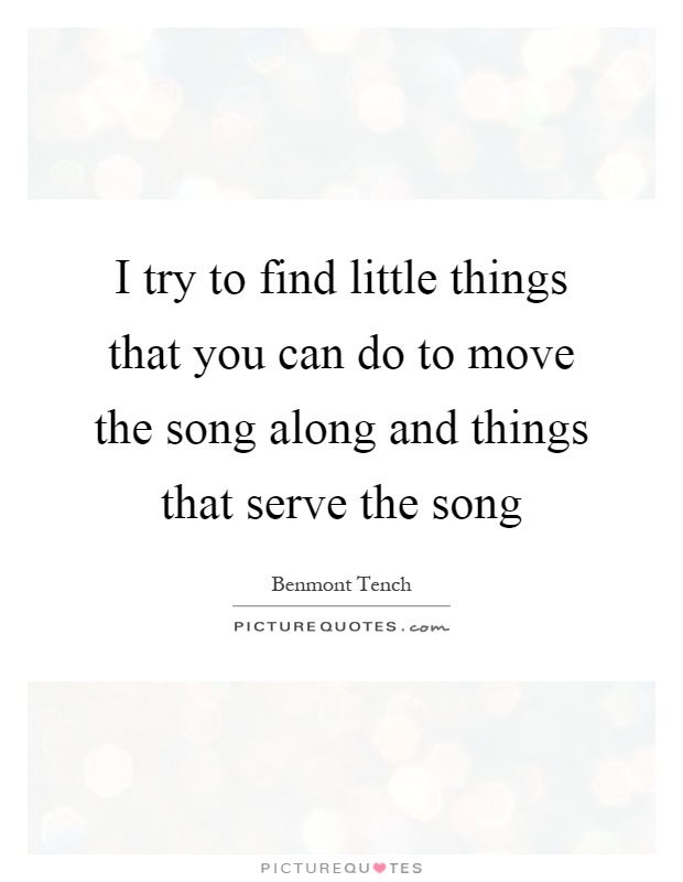 I try to find little things that you can do to move the song along and things that serve the song Picture Quote #1