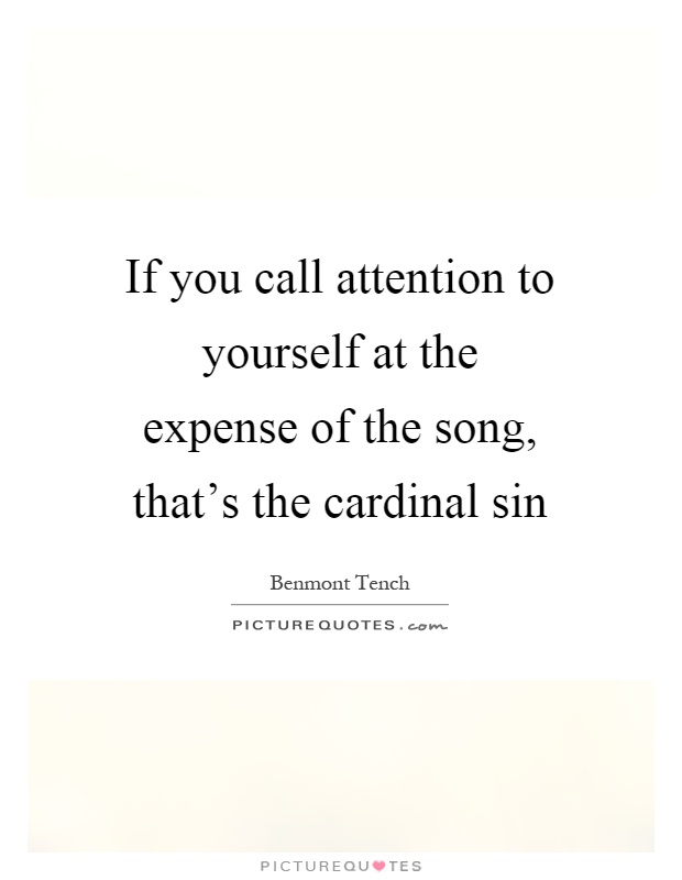 If you call attention to yourself at the expense of the song, that's the cardinal sin Picture Quote #1