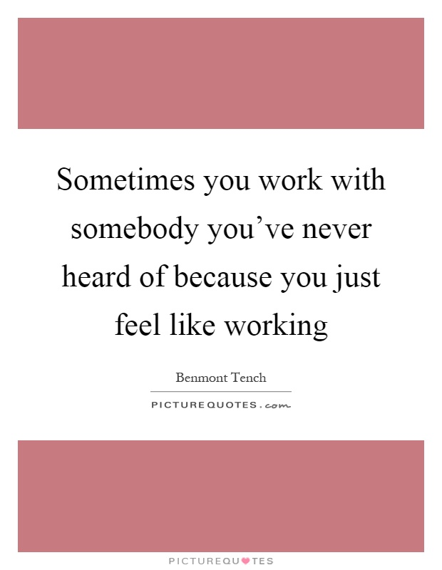 Sometimes you work with somebody you've never heard of because you just feel like working Picture Quote #1