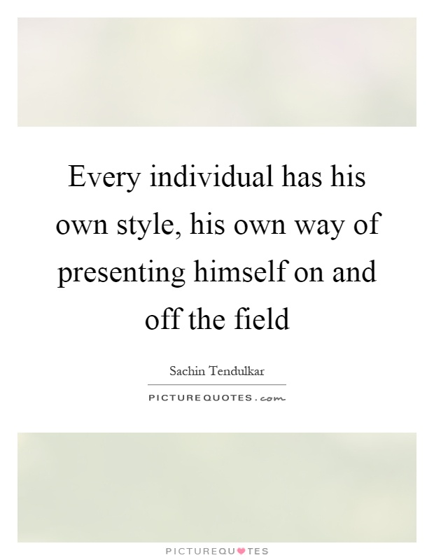 Every individual has his own style, his own way of presenting himself on and off the field Picture Quote #1
