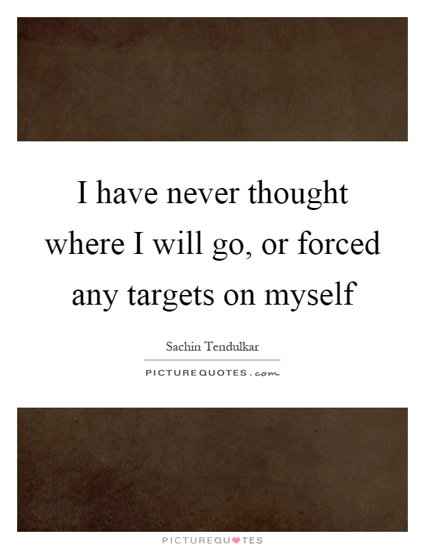 I have never thought where I will go, or forced any targets on myself Picture Quote #1