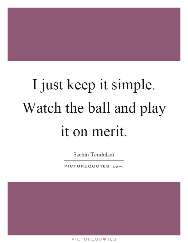 I just keep it simple. Watch the ball and play it on merit Picture Quote #1