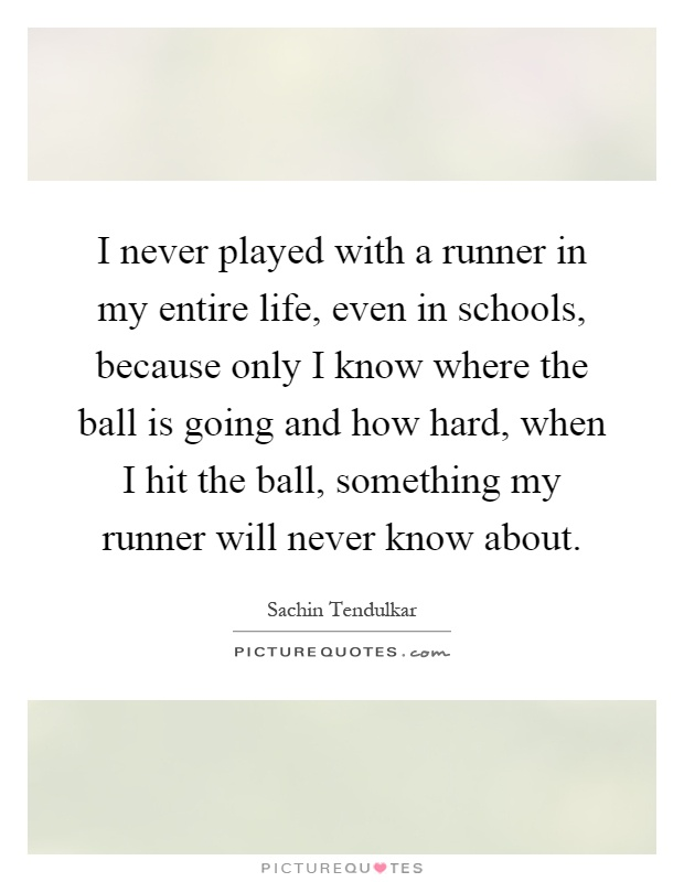 I never played with a runner in my entire life, even in schools, because only I know where the ball is going and how hard, when I hit the ball, something my runner will never know about Picture Quote #1