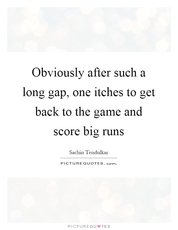 Obviously after such a long gap, one itches to get back to the game and score big runs Picture Quote #1
