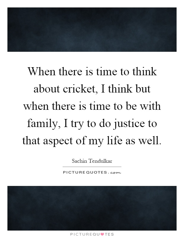 When there is time to think about cricket, I think but when there is time to be with family, I try to do justice to that aspect of my life as well Picture Quote #1