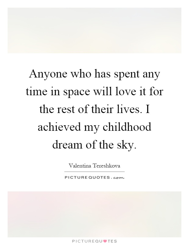 Anyone who has spent any time in space will love it for the rest of their lives. I achieved my childhood dream of the sky Picture Quote #1
