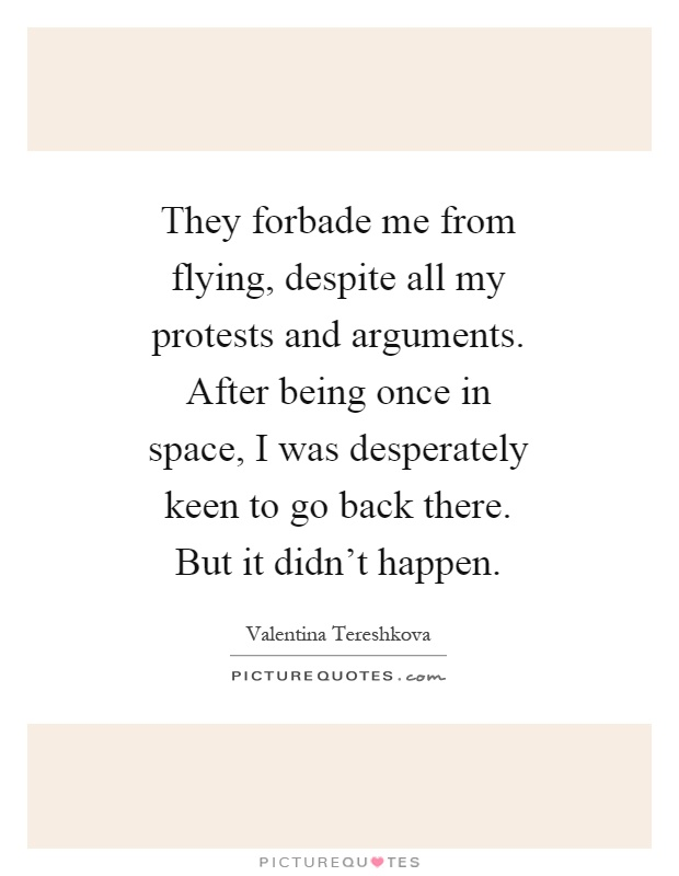 They forbade me from flying, despite all my protests and arguments. After being once in space, I was desperately keen to go back there. But it didn't happen Picture Quote #1