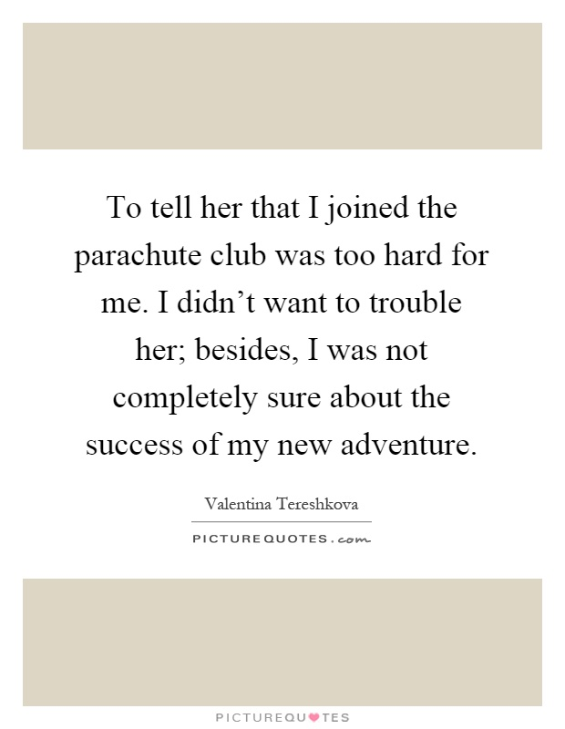 To tell her that I joined the parachute club was too hard for me. I didn't want to trouble her; besides, I was not completely sure about the success of my new adventure Picture Quote #1