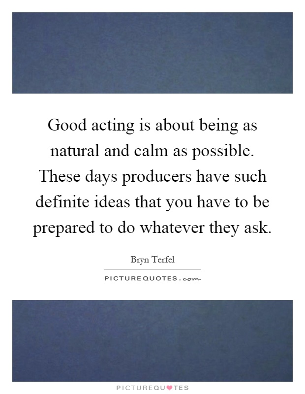 Good acting is about being as natural and calm as possible. These days producers have such definite ideas that you have to be prepared to do whatever they ask Picture Quote #1