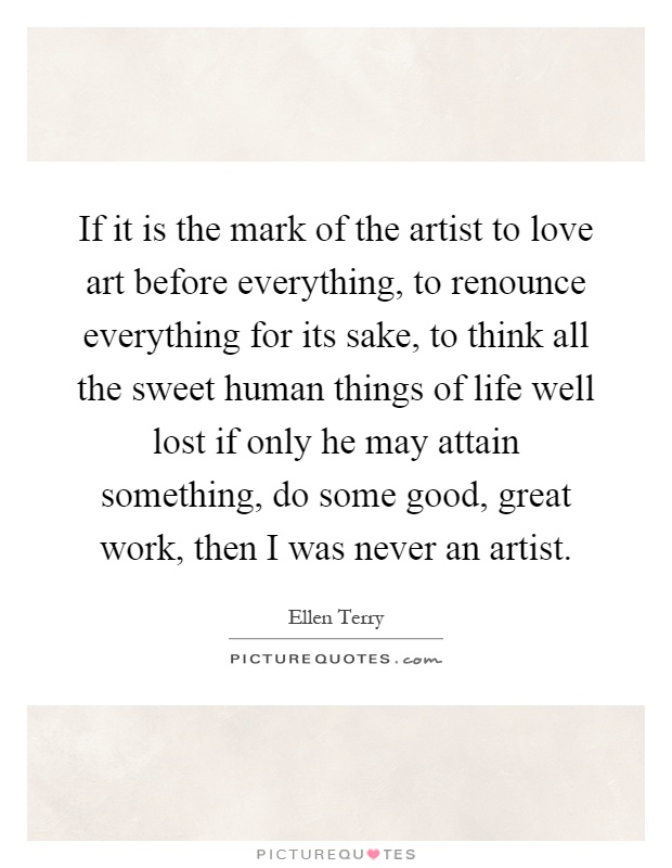 If it is the mark of the artist to love art before everything, to renounce everything for its sake, to think all the sweet human things of life well lost if only he may attain something, do some good, great work, then I was never an artist Picture Quote #1