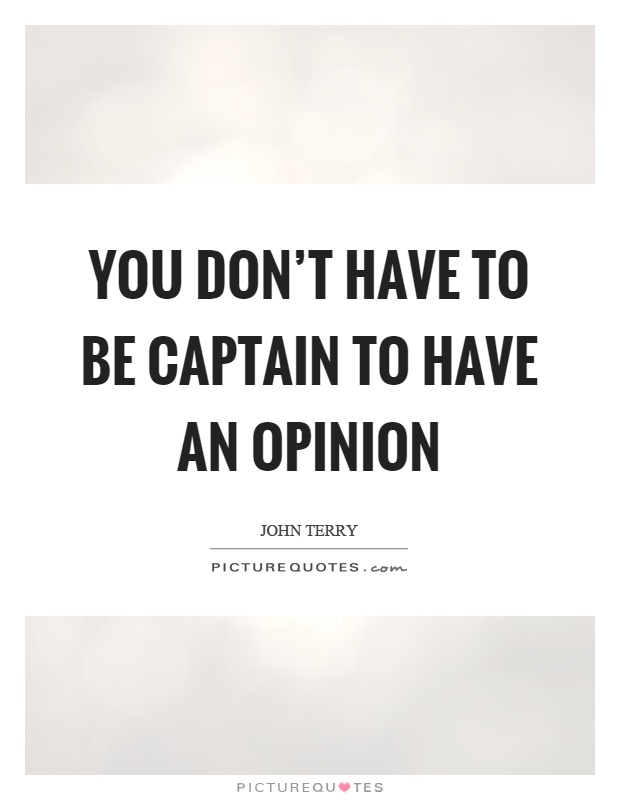 You don't have to be captain to have an opinion Picture Quote #1