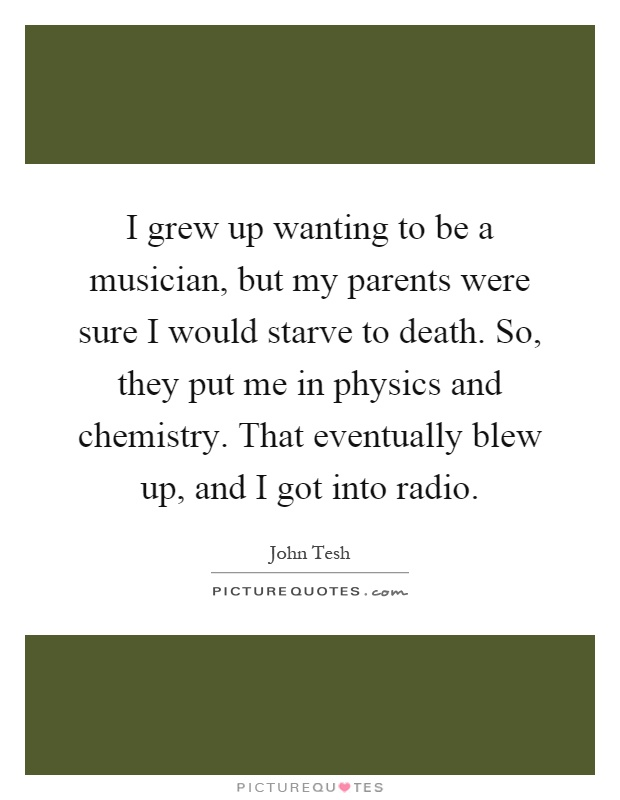I grew up wanting to be a musician, but my parents were sure I would starve to death. So, they put me in physics and chemistry. That eventually blew up, and I got into radio Picture Quote #1