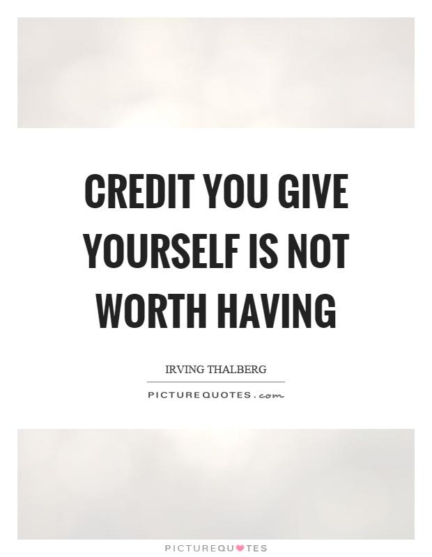 Credit you give yourself is not worth having Picture Quote #1