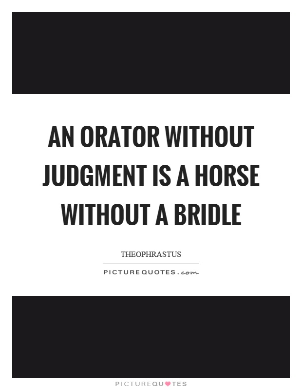 An orator without judgment is a horse without a bridle Picture Quote #1