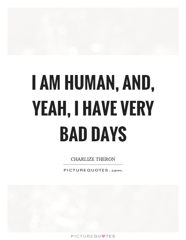 I am human, and, yeah, I have very bad days Picture Quote #1