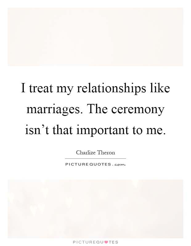 I treat my relationships like marriages. The ceremony isn't that important to me Picture Quote #1