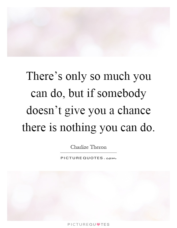 There's only so much you can do, but if somebody doesn't give you a chance there is nothing you can do Picture Quote #1
