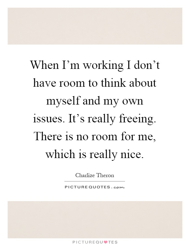 When I'm working I don't have room to think about myself and my own issues. It's really freeing. There is no room for me, which is really nice Picture Quote #1