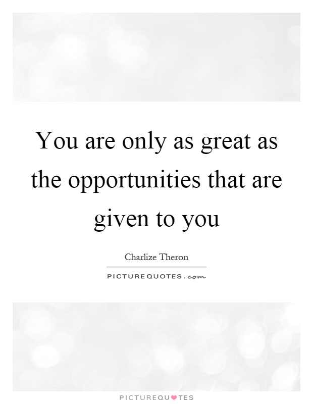 You are only as great as the opportunities that are given to you Picture Quote #1