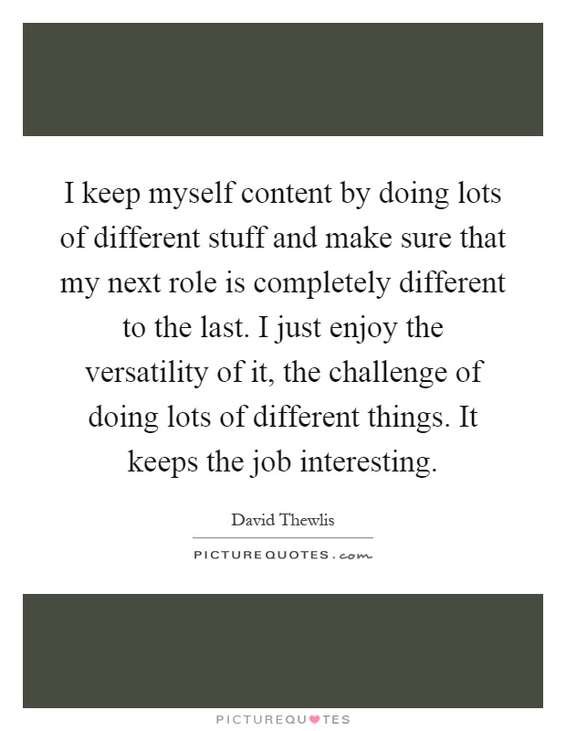 I keep myself content by doing lots of different stuff and make sure that my next role is completely different to the last. I just enjoy the versatility of it, the challenge of doing lots of different things. It keeps the job interesting Picture Quote #1