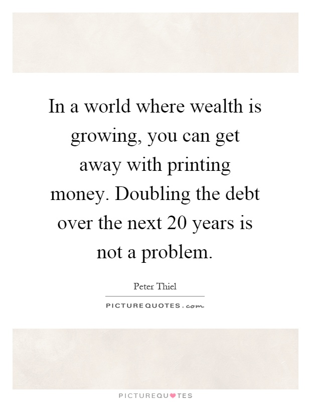 In a world where wealth is growing, you can get away with printing money. Doubling the debt over the next 20 years is not a problem Picture Quote #1