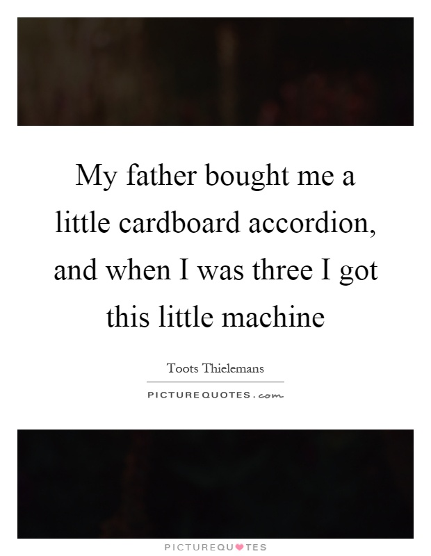 My father bought me a little cardboard accordion, and when I was three I got this little machine Picture Quote #1
