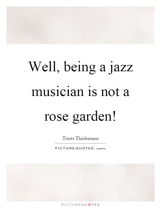 Well, being a jazz musician is not a rose garden! Picture Quote #1