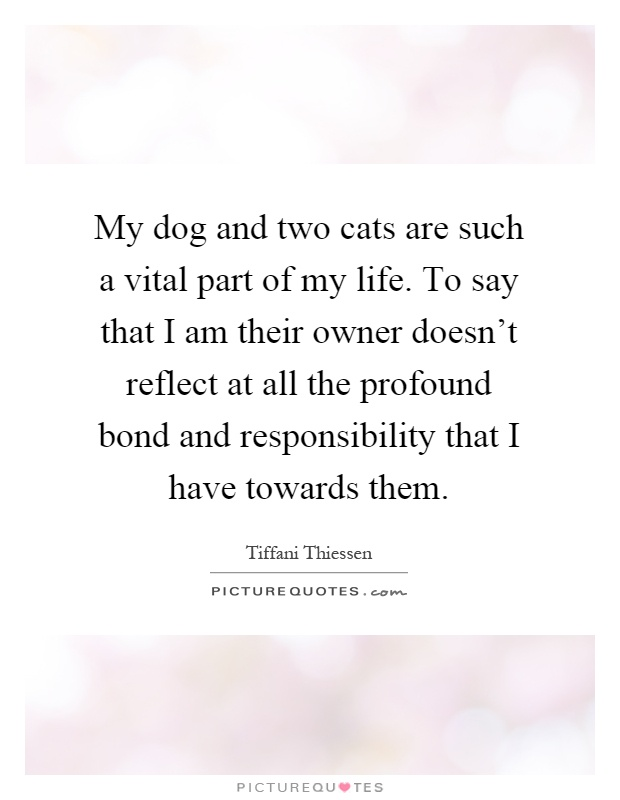 My dog and two cats are such a vital part of my life. To say that I am their owner doesn't reflect at all the profound bond and responsibility that I have towards them Picture Quote #1