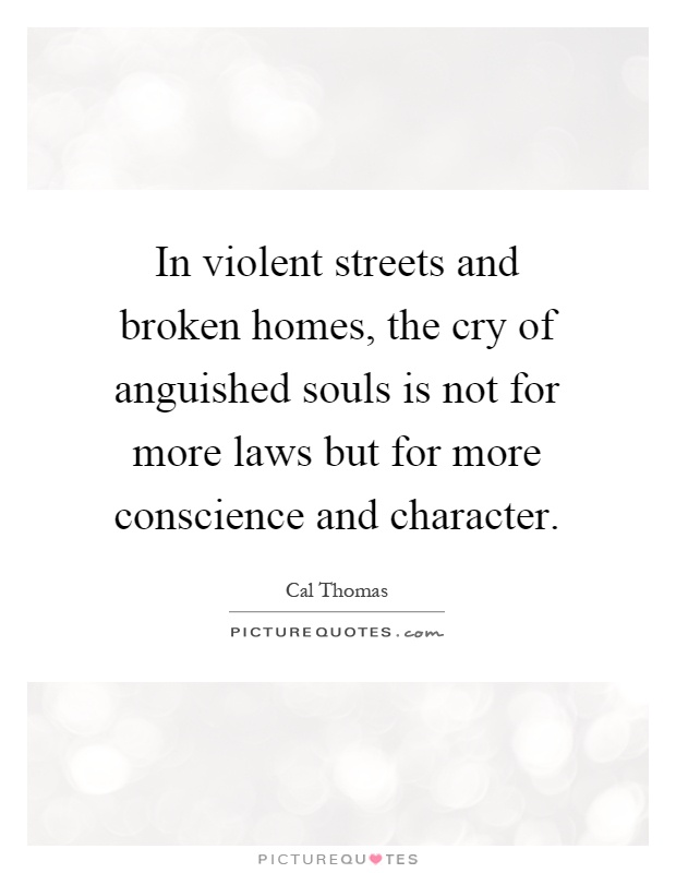 In violent streets and broken homes, the cry of anguished souls is not for more laws but for more conscience and character Picture Quote #1