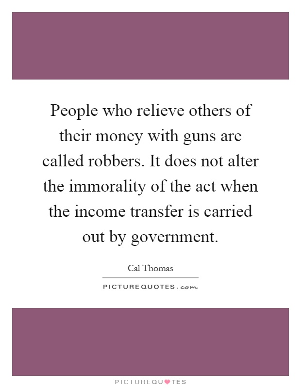 People who relieve others of their money with guns are called robbers. It does not alter the immorality of the act when the income transfer is carried out by government Picture Quote #1