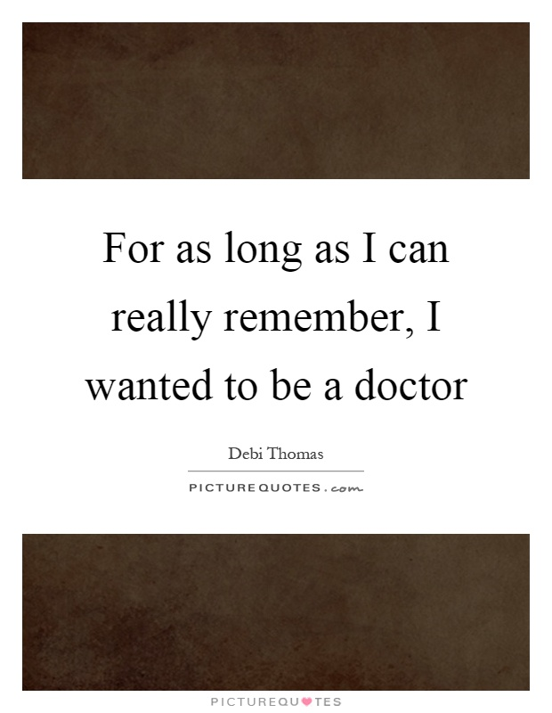 For as long as I can really remember, I wanted to be a doctor Picture Quote #1