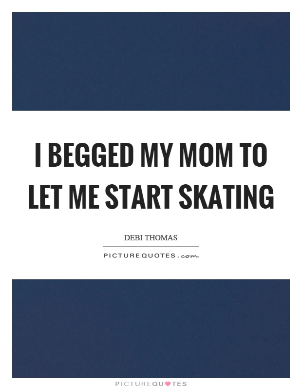 I begged my mom to let me start skating Picture Quote #1
