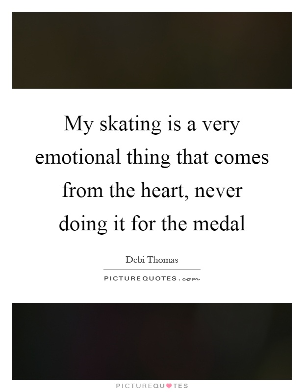My skating is a very emotional thing that comes from the heart, never doing it for the medal Picture Quote #1
