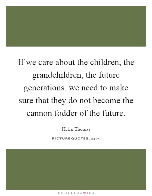 If we care about the children, the grandchildren, the future generations, we need to make sure that they do not become the cannon fodder of the future Picture Quote #1