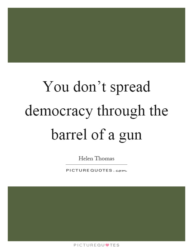 You don't spread democracy through the barrel of a gun Picture Quote #1