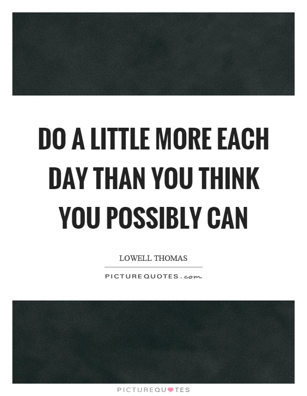 Do a little more each day than you think you possibly can Picture Quote #1