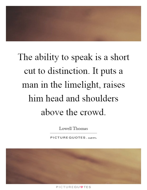 The ability to speak is a short cut to distinction. It puts a man in the limelight, raises him head and shoulders above the crowd Picture Quote #1