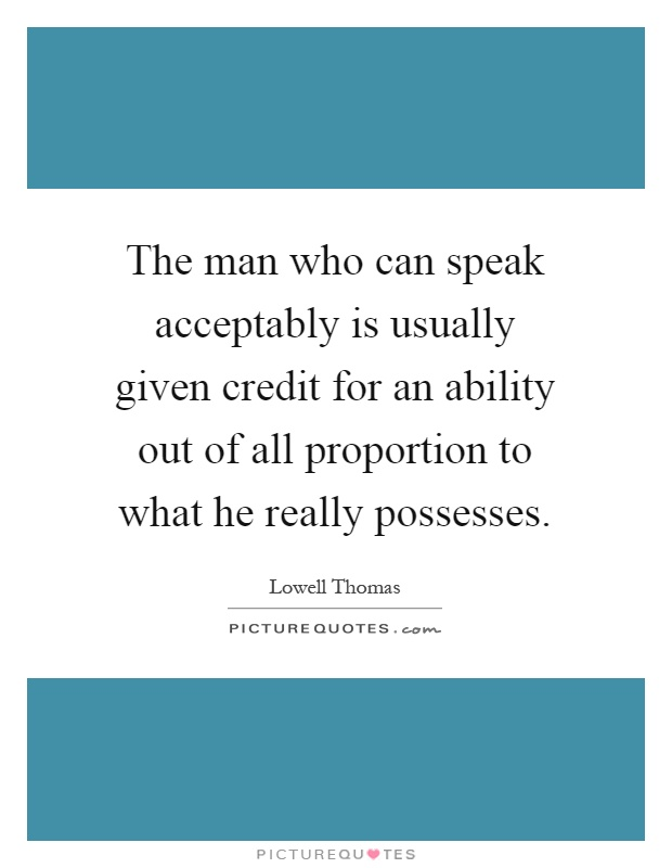 The man who can speak acceptably is usually given credit for an ability out of all proportion to what he really possesses Picture Quote #1