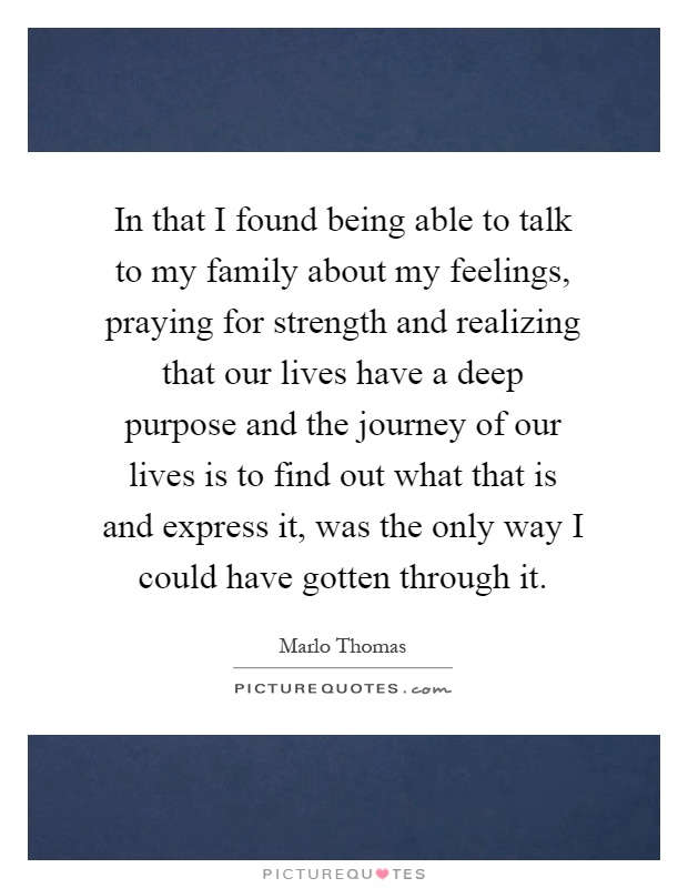 In that I found being able to talk to my family about my feelings, praying for strength and realizing that our lives have a deep purpose and the journey of our lives is to find out what that is and express it, was the only way I could have gotten through it Picture Quote #1