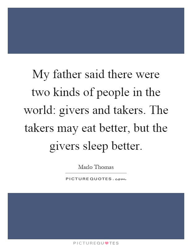My father said there were two kinds of people in the world: givers and takers. The takers may eat better, but the givers sleep better Picture Quote #1