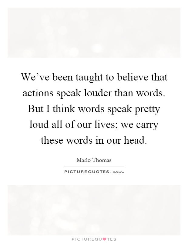 We've been taught to believe that actions speak louder than words. But I think words speak pretty loud all of our lives; we carry these words in our head Picture Quote #1