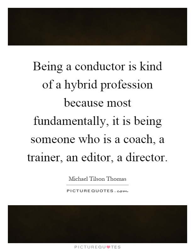 Being a conductor is kind of a hybrid profession because most fundamentally, it is being someone who is a coach, a trainer, an editor, a director Picture Quote #1