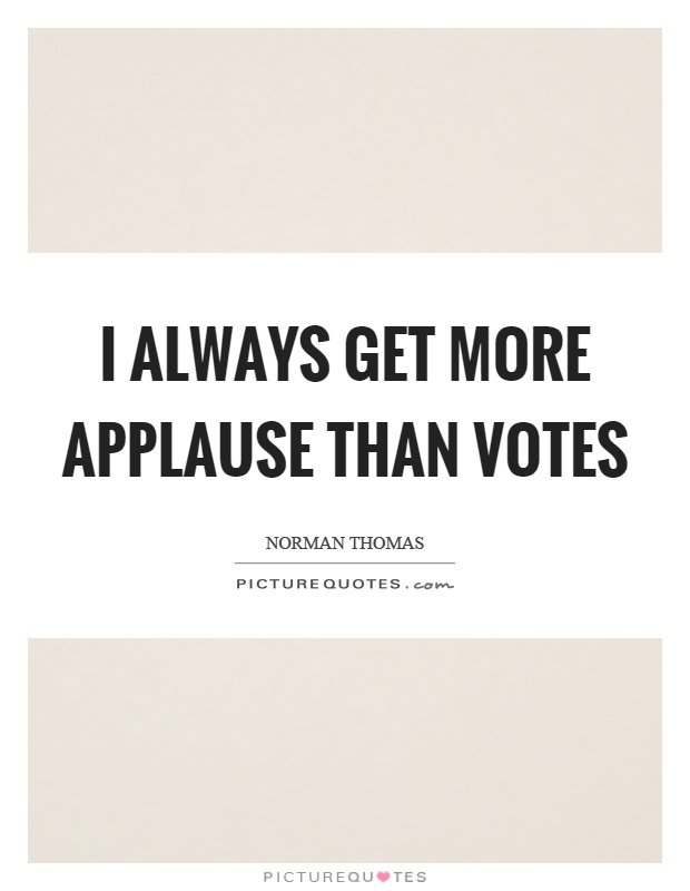 I always get more applause than votes Picture Quote #1