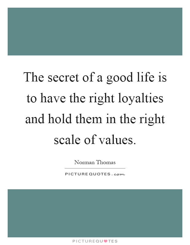 The secret of a good life is to have the right loyalties and hold them in the right scale of values Picture Quote #1