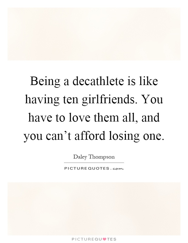 Being a decathlete is like having ten girlfriends. You have to love them all, and you can't afford losing one Picture Quote #1