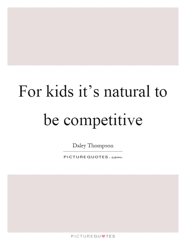 For kids it's natural to be competitive Picture Quote #1
